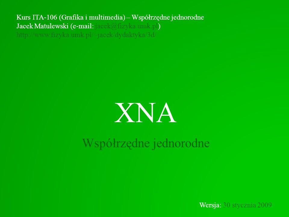 XNA Współrzędne jednorodne Kurs ITA-106 (Grafika i multimedia) – Współrzędne jednorodne Jacek Matulewski (e-mail: jacek@fizyka.umk.pl) http://www.fizy