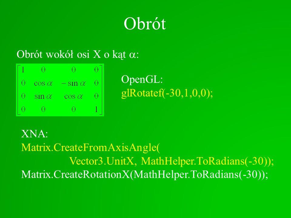 Obrót Obrót wokół osi X o kąt : XNA: Matrix.CreateFromAxisAngle( Vector3.UnitX, MathHelper.ToRadians(-30)); Matrix.CreateRotationX(MathHelper.ToRadian