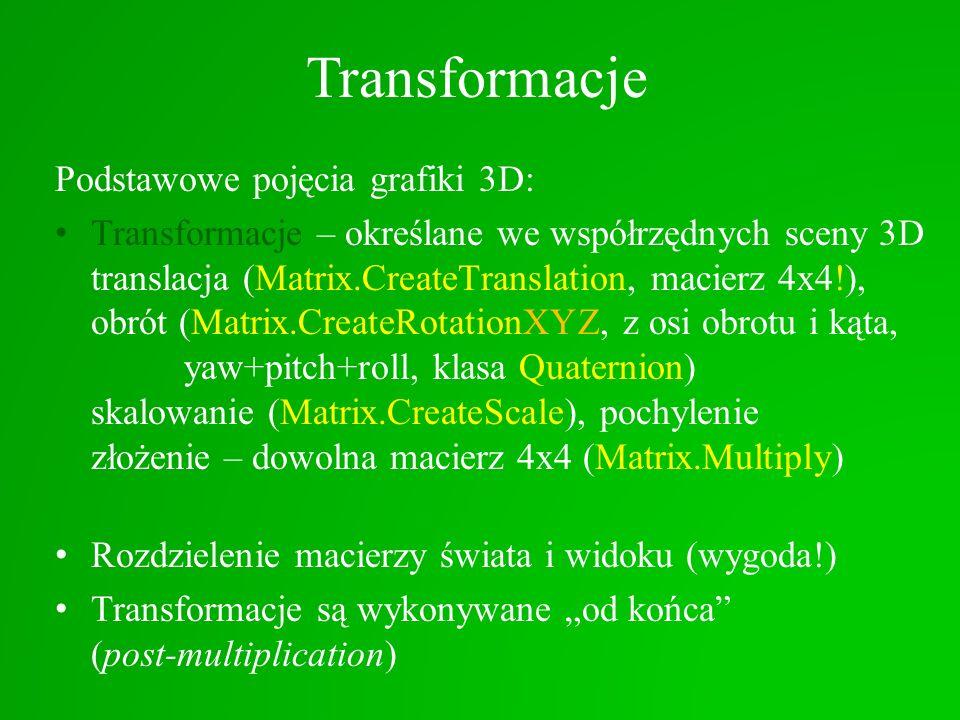 Transformacje Podstawowe pojęcia grafiki 3D: Transformacje – określane we współrzędnych sceny 3D translacja (Matrix.CreateTranslation, macierz 4x4!),