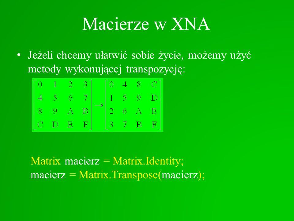 Macierze w XNA Jeżeli chcemy ułatwić sobie życie, możemy użyć metody wykonującej transpozycję: Matrix macierz = Matrix.Identity; macierz = Matrix.Tran