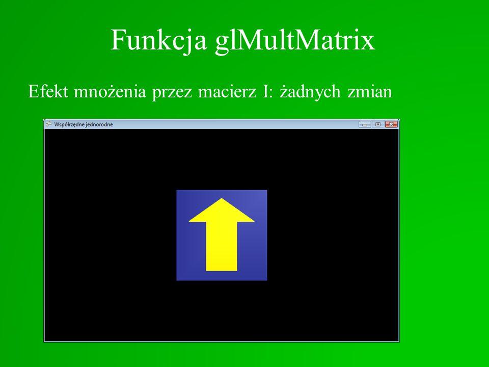 Funkcja glMultMatrix Efekt mnożenia przez macierz I: żadnych zmian