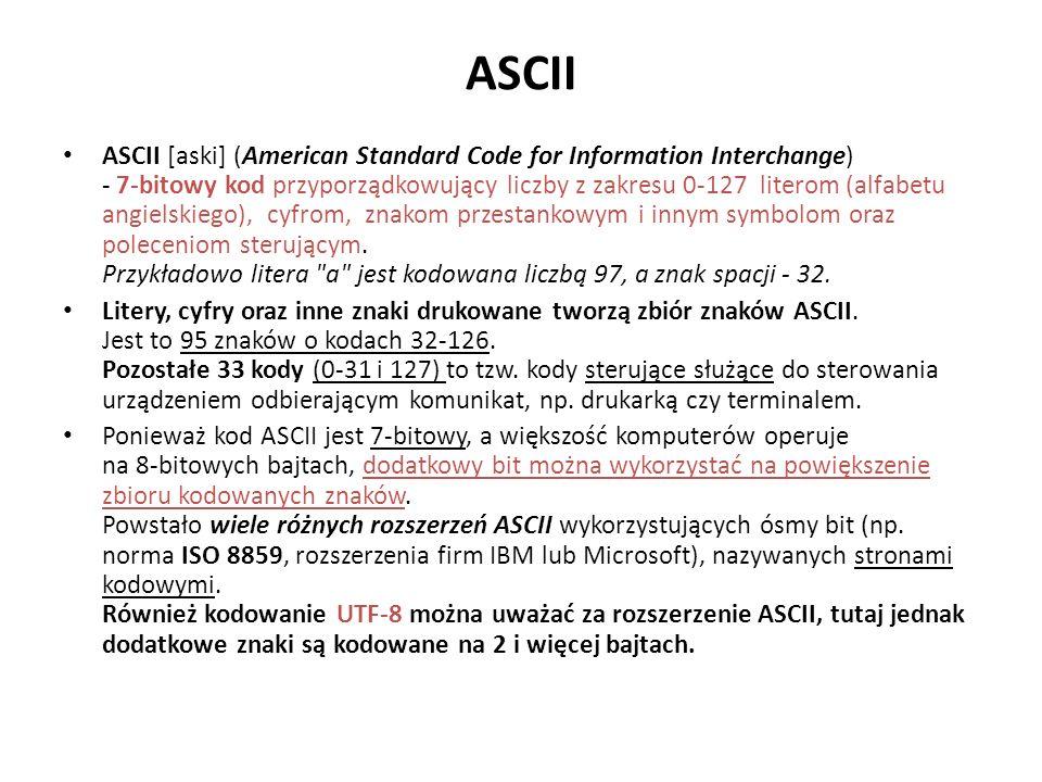 ASCII ASCII [aski] (American Standard Code for Information Interchange) - 7-bitowy kod przyporządkowujący liczby z zakresu 0-127 literom (alfabetu angielskiego), cyfrom, znakom przestankowym i innym symbolom oraz poleceniom sterującym.