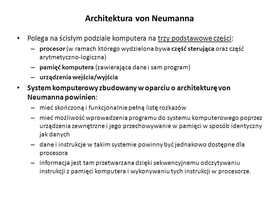 Architektura von Neumanna Polega na ścisłym podziale komputera na trzy podstawowe części: – procesor (w ramach którego wydzielona bywa część sterująca oraz część arytmetyczno-logiczna) – pamięć komputera (zawierająca dane i sam program) – urządzenia wejścia/wyjścia System komputerowy zbudowany w oparciu o architekturę von Neumanna powinien: – mieć skończoną i funkcjonalnie pełną listę rozkazów – mieć możliwość wprowadzenia programu do systemu komputerowego poprzez urządzenia zewnętrzne i jego przechowywanie w pamięci w sposób identyczny jak danych – dane i instrukcje w takim systemie powinny być jednakowo dostępne dla procesora – informacja jest tam przetwarzana dzięki sekwencyjnemu odczytywaniu instrukcji z pamięci komputera i wykonywaniu tych instrukcji w procesorze.