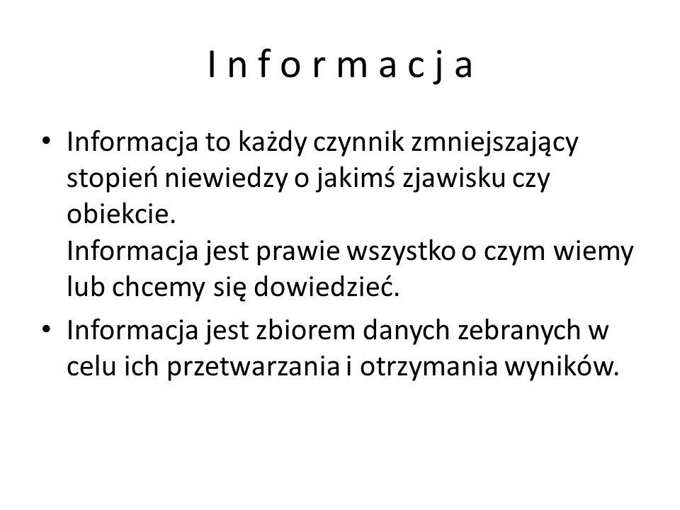 I n f o r m a c j a Informacja to każdy czynnik zmniejszający stopień niewiedzy o jakimś zjawisku czy obiekcie.