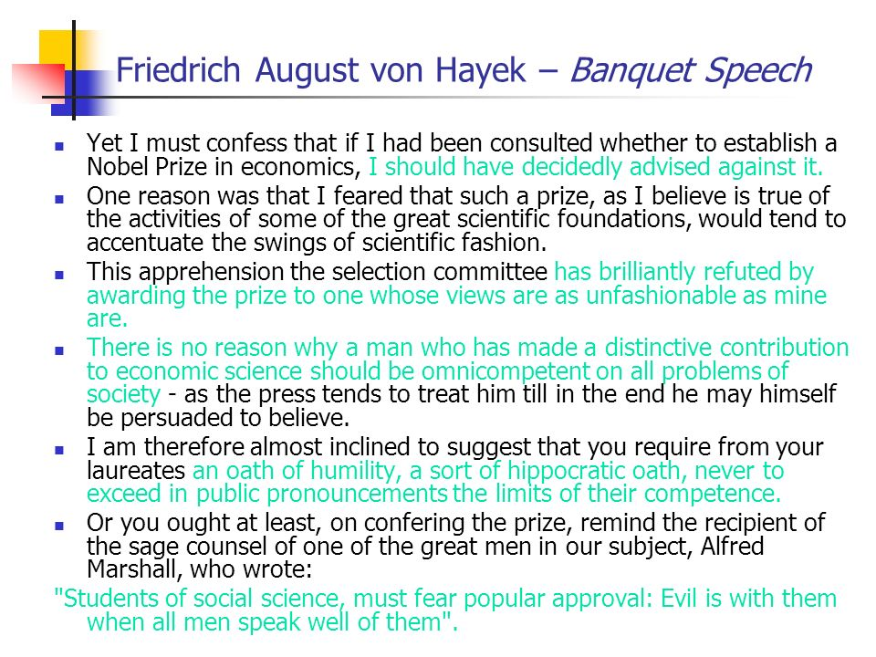 Friedrich August von Hayek – Banquet Speech Yet I must confess that if I had been consulted whether to establish a Nobel Prize in economics, I should