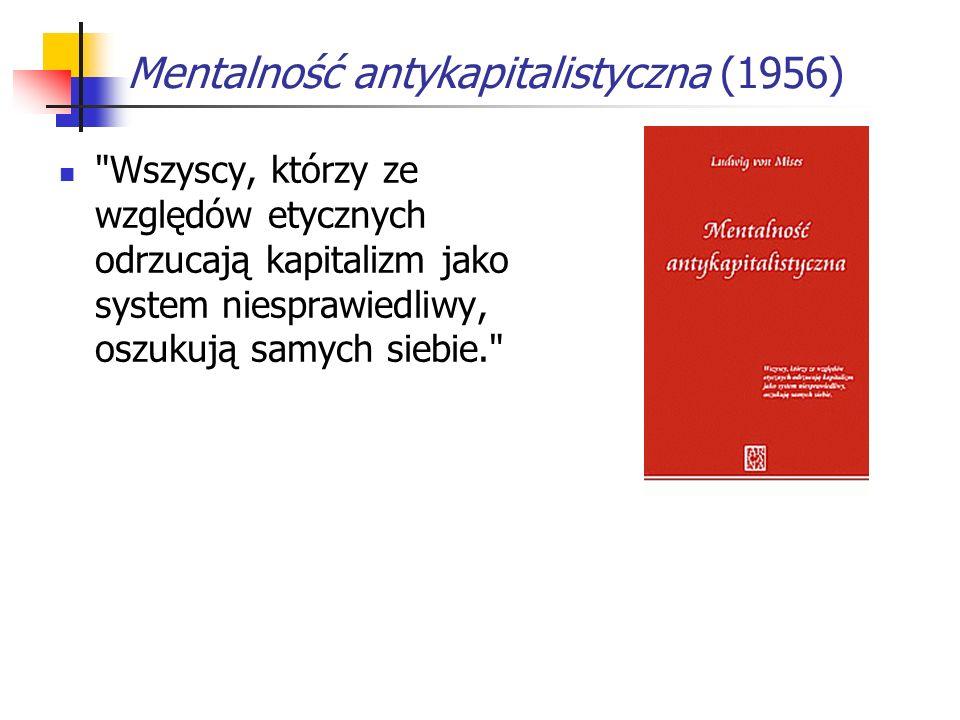 Mentalność antykapitalistyczna (1956) Wszyscy, którzy ze względów etycznych odrzucają kapitalizm jako system niesprawiedliwy, oszukują samych siebie.