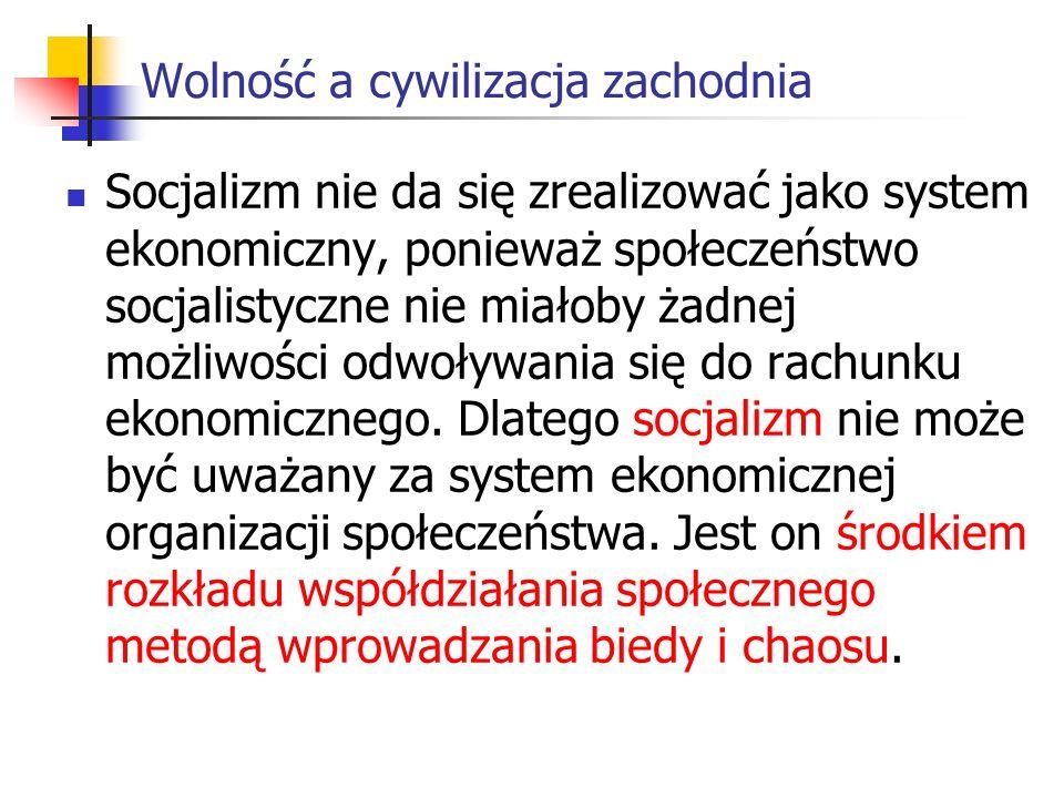 Wolność a cywilizacja zachodnia Socjalizm nie da się zrealizować jako system ekonomiczny, ponieważ społeczeństwo socjalistyczne nie miałoby żadnej możliwości odwoływania się do rachunku ekonomicznego.