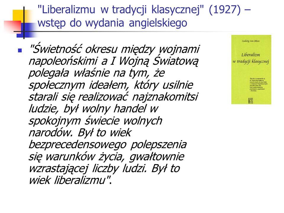 Liberalizmu w tradycji klasycznej (1927) – wstęp do wydania angielskiego Świetność okresu między wojnami napoleońskimi a I Wojną Światową polegała właśnie na tym, że społecznym ideałem, który usilnie starali się realizować najznakomitsi ludzie, był wolny handel w spokojnym świecie wolnych narodów.