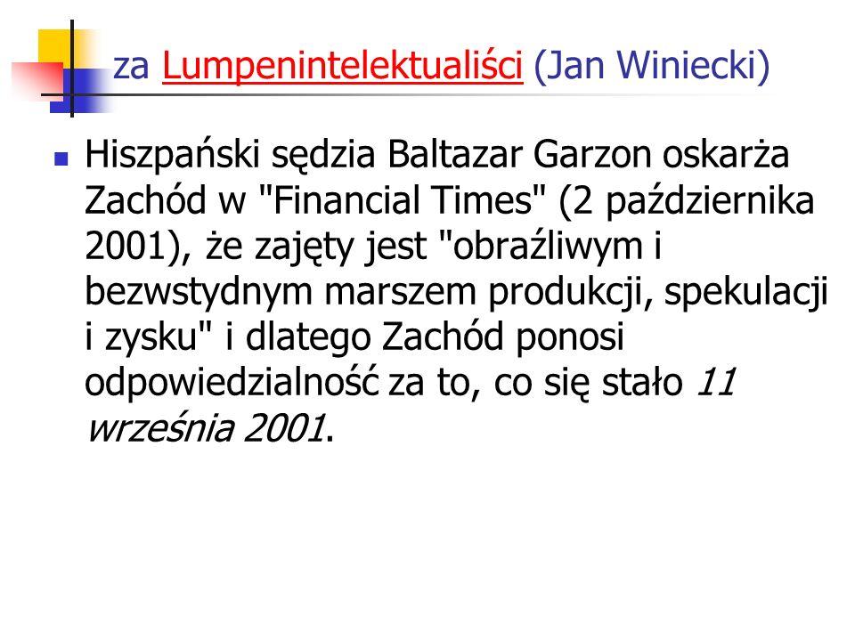 za Lumpenintelektualiści (Jan Winiecki)Lumpenintelektualiści Hiszpański sędzia Baltazar Garzon oskarża Zachód w Financial Times (2 października 2001), że zajęty jest obraźliwym i bezwstydnym marszem produkcji, spekulacji i zysku i dlatego Zachód ponosi odpowiedzialność za to, co się stało 11 września 2001.