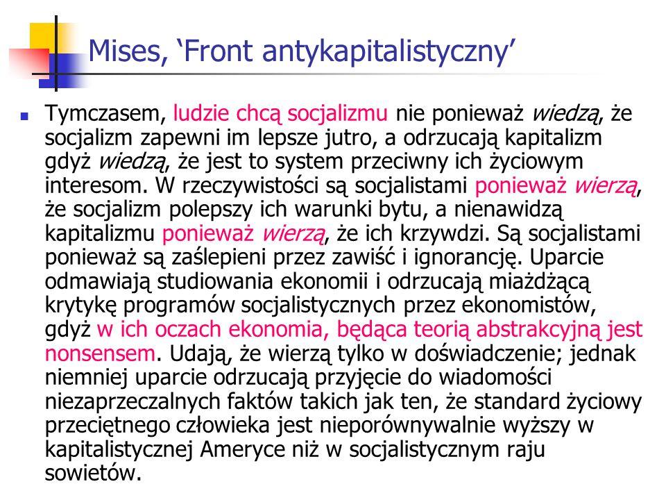 Mises, Front antykapitalistyczny Tymczasem, ludzie chcą socjalizmu nie ponieważ wiedzą, że socjalizm zapewni im lepsze jutro, a odrzucają kapitalizm gdyż wiedzą, że jest to system przeciwny ich życiowym interesom.