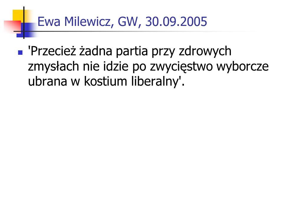 Ewa Milewicz, GW, 30.09.2005 Przecież żadna partia przy zdrowych zmysłach nie idzie po zwycięstwo wyborcze ubrana w kostium liberalny .
