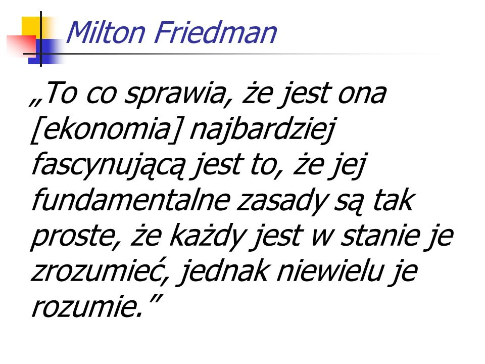 Milton Friedman To co sprawia, że jest ona [ekonomia] najbardziej fascynującą jest to, że jej fundamentalne zasady są tak proste, że każdy jest w stanie je zrozumieć, jednak niewielu je rozumie.