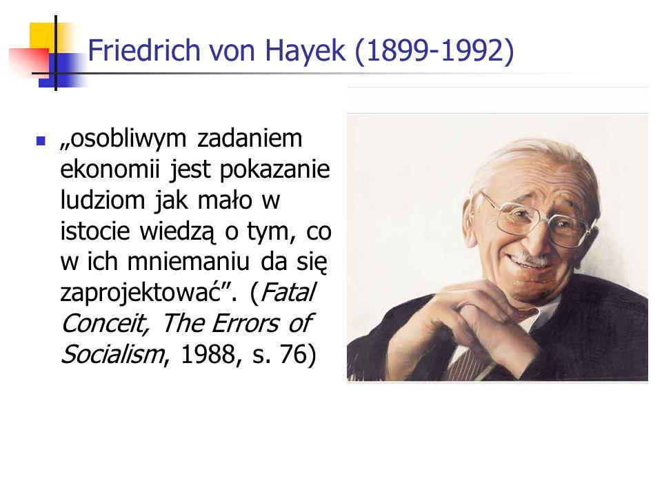 Friedrich von Hayek (1899-1992) osobliwym zadaniem ekonomii jest pokazanie ludziom jak mało w istocie wiedzą o tym, co w ich mniemaniu da się zaprojektować.