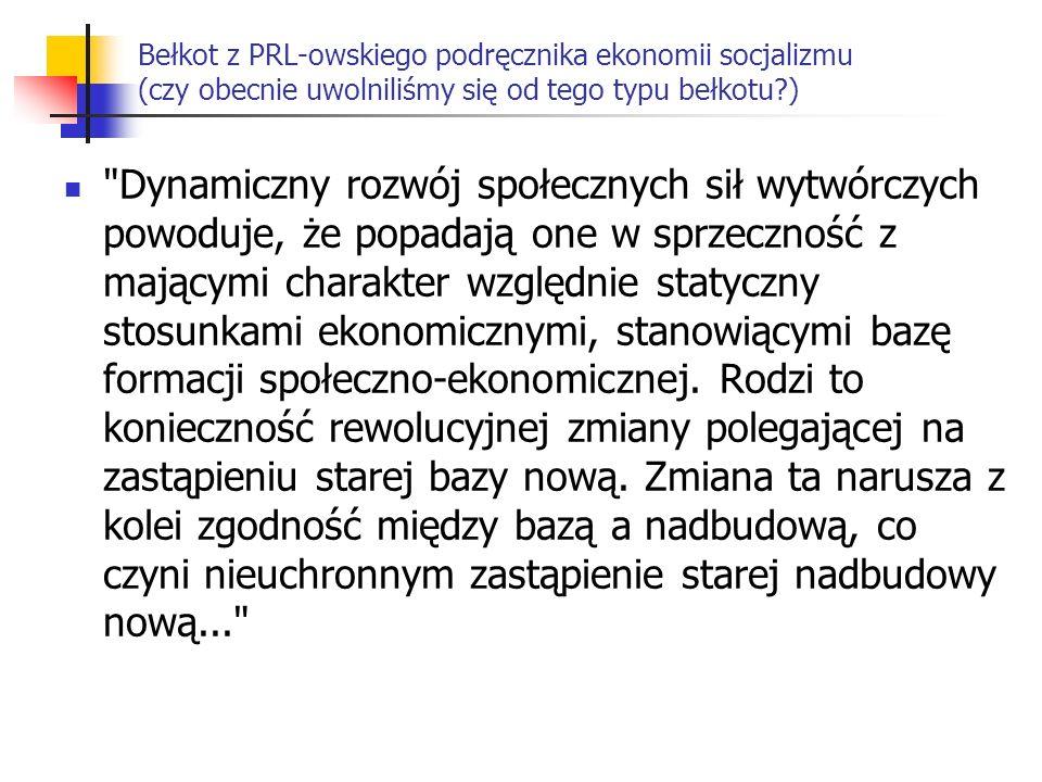 Bełkot z PRL-owskiego podręcznika ekonomii socjalizmu (czy obecnie uwolniliśmy się od tego typu bełkotu?) Dynamiczny rozwój społecznych sił wytwórczych powoduje, że popadają one w sprzeczność z mającymi charakter względnie statyczny stosunkami ekonomicznymi, stanowiącymi bazę formacji społeczno-ekonomicznej.
