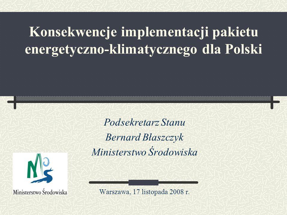 Konsekwencje implementacji pakietu energetyczno-klimatycznego dla Polski Podsekretarz Stanu Bernard Błaszczyk Ministerstwo Środowiska Warszawa, 17 listopada 2008 r.