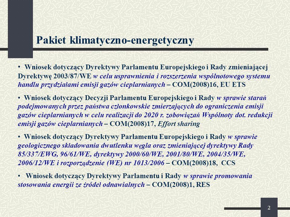 2 Pakiet klimatyczno-energetyczny Wniosek dotyczący Dyrektywy Parlamentu Europejskiego i Rady zmieniającej Dyrektywę 2003/87/WE w celu usprawnienia i rozszerzenia wspólnotowego systemu handlu przydzia ł ami emisji gazów cieplarnianych – COM(2008)16, EU ETS Wniosek dotyczący Decyzji Parlamentu Europejskiego i Rady w sprawie stara ń podejmowanych przez pa ń stwa cz ł onkowskie zmierzaj ą cych do ograniczenia emisji gazów cieplarnianych w celu realizacji do 2020 r.