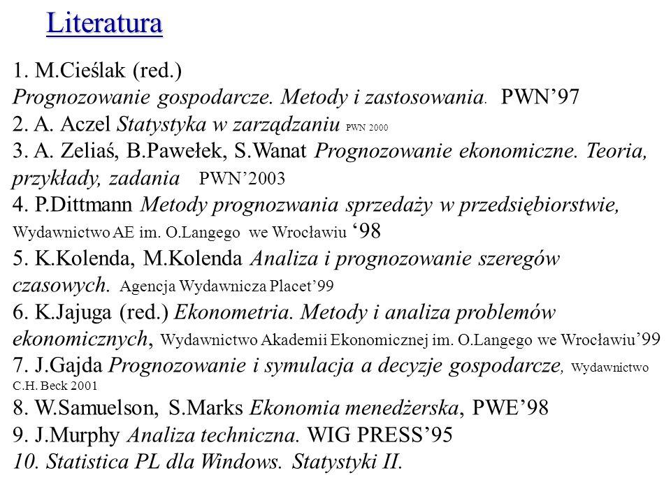 1. M.Cieślak (red.) Prognozowanie gospodarcze. Metody i zastosowania. PWN97 2. A. Aczel Statystyka w zarządzaniu PWN 2000 3. A. Zeliaś, B.Pawełek, S.W