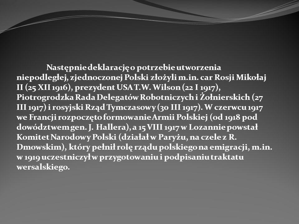 Następnie deklarację o potrzebie utworzenia niepodległej, zjednoczonej Polski złożyli m.in. car Rosji Mikołaj II (25 XII 1916), prezydent USA T.W. Wil