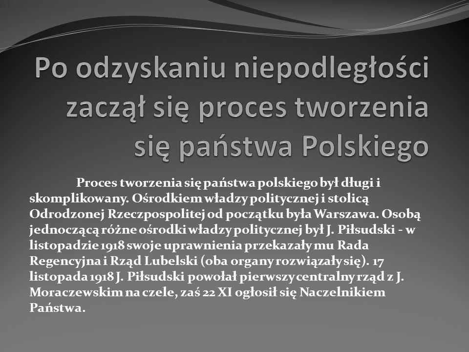 Proces tworzenia się państwa polskiego był długi i skomplikowany. Ośrodkiem władzy politycznej i stolicą Odrodzonej Rzeczpospolitej od początku była W
