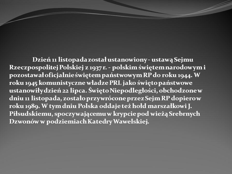 Dzień 11 listopada został ustanowiony - ustawą Sejmu Rzeczpospolitej Polskiej z 1937 r. - polskim świętem narodowym i pozostawał oficjalnie świętem pa