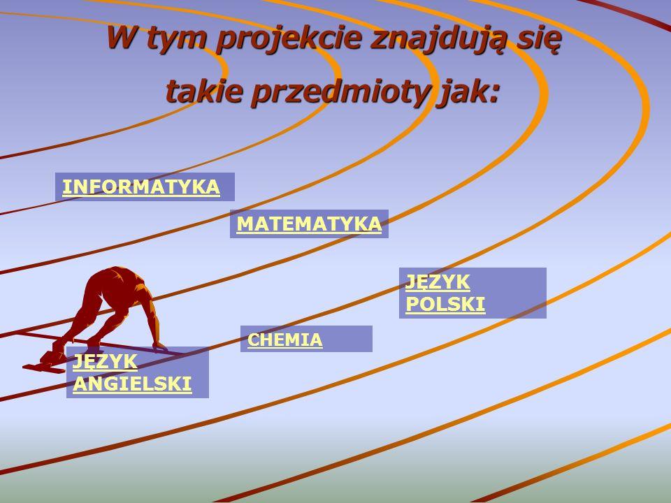 W tym projekcie znajdują się takie przedmioty jak: INFORMATYKA MATEMATYKA JĘZYK POLSKI CHEMIA JĘZYK ANGIELSKI