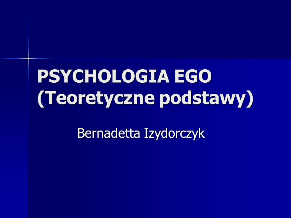 PSYCHOLOGIA EGO (Teoretyczne podstawy) Bernadetta Izydorczyk Bernadetta Izydorczyk