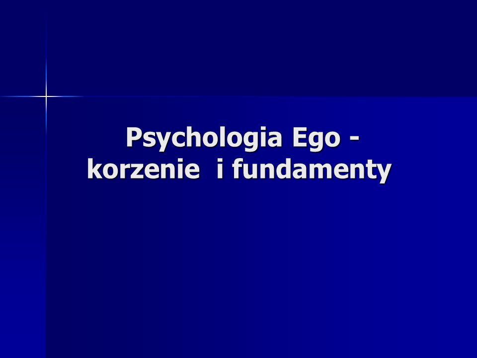 Psychologia Ego - korzenie i fundamenty Psychologia Ego - korzenie i fundamenty