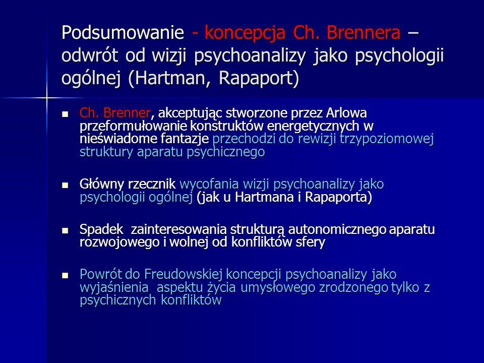 Podsumowanie - koncepcja Ch. Brennera – odwrót od wizji psychoanalizy jako psychologii ogólnej (Hartman, Rapaport) Ch. Brenner, akceptując stworzone p