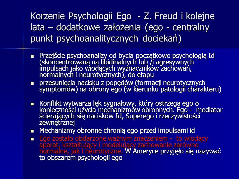 Korzenie Psychologii Ego - Z. Freud i kolejne lata – dodatkowe założenia (ego - centralny punkt psychoanalitycznych dociekań) Przejście psychoanalizy