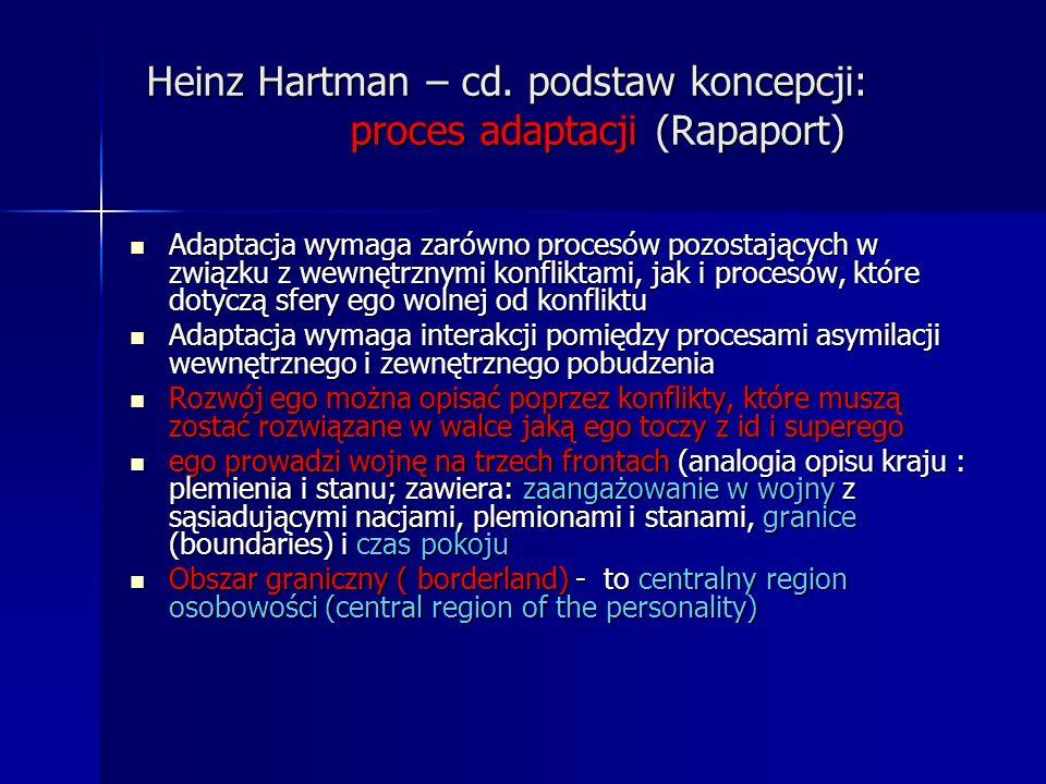 Heinz Hartman – cd. podstaw koncepcji: proces adaptacji (Rapaport) Adaptacja wymaga zarówno procesów pozostających w związku z wewnętrznymi konfliktam