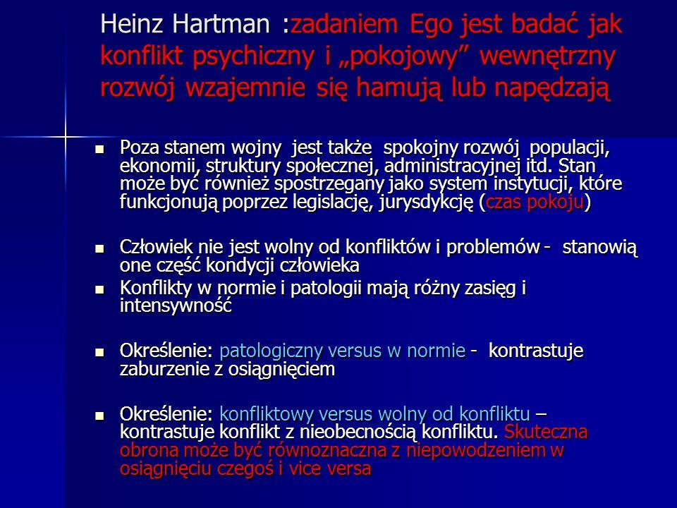 Heinz Hartman :zadaniem Ego jest badać jak konflikt psychiczny i pokojowy wewnętrzny rozwój wzajemnie się hamują lub napędzają Poza stanem wojny jest