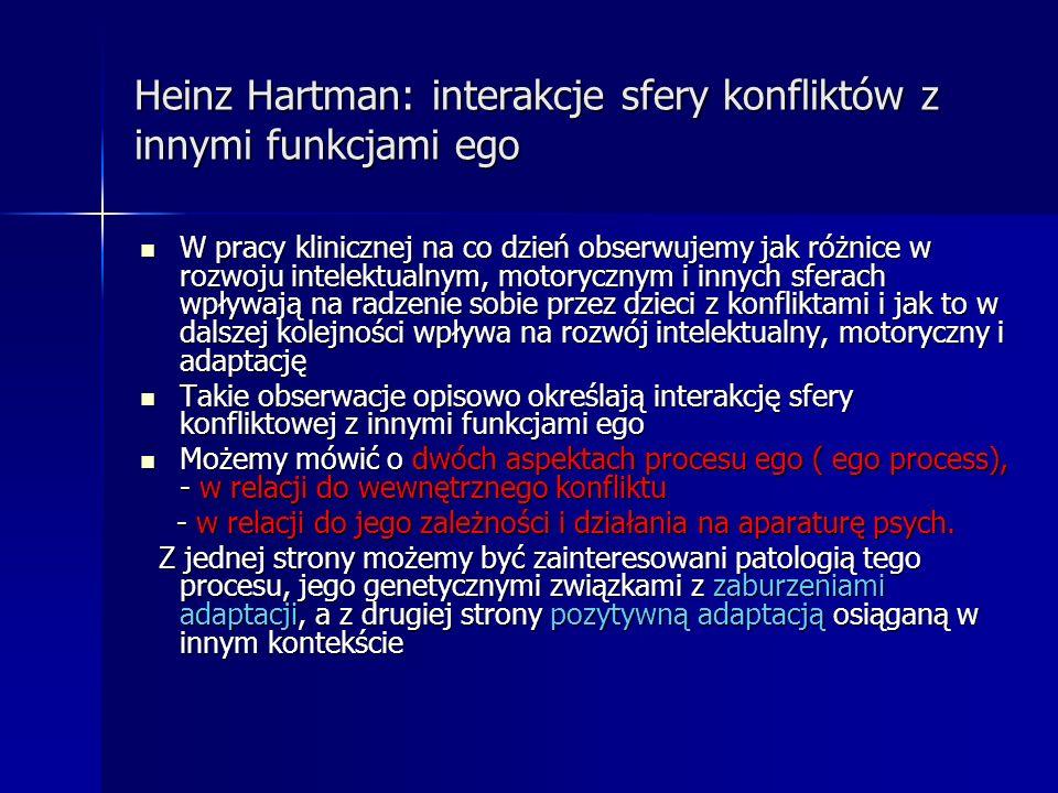 Heinz Hartman: interakcje sfery konfliktów z innymi funkcjami ego W pracy klinicznej na co dzień obserwujemy jak różnice w rozwoju intelektualnym, mot