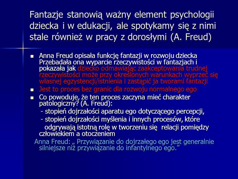 Fantazje stanowią ważny element psychologii dziecka i w edukacji, ale spotykamy się z nimi stale również w pracy z dorosłymi (A. Freud) Anna Freud opi