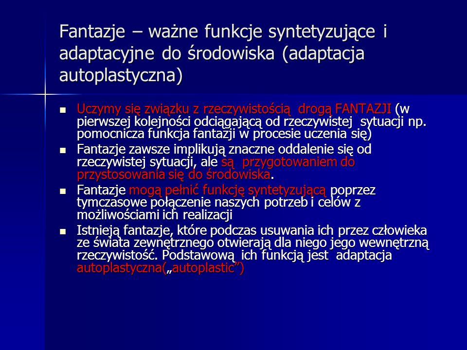 Fantazje – ważne funkcje syntetyzujące i adaptacyjne do środowiska (adaptacja autoplastyczna) Uczymy się związku z rzeczywistością drogą FANTAZJI (w p