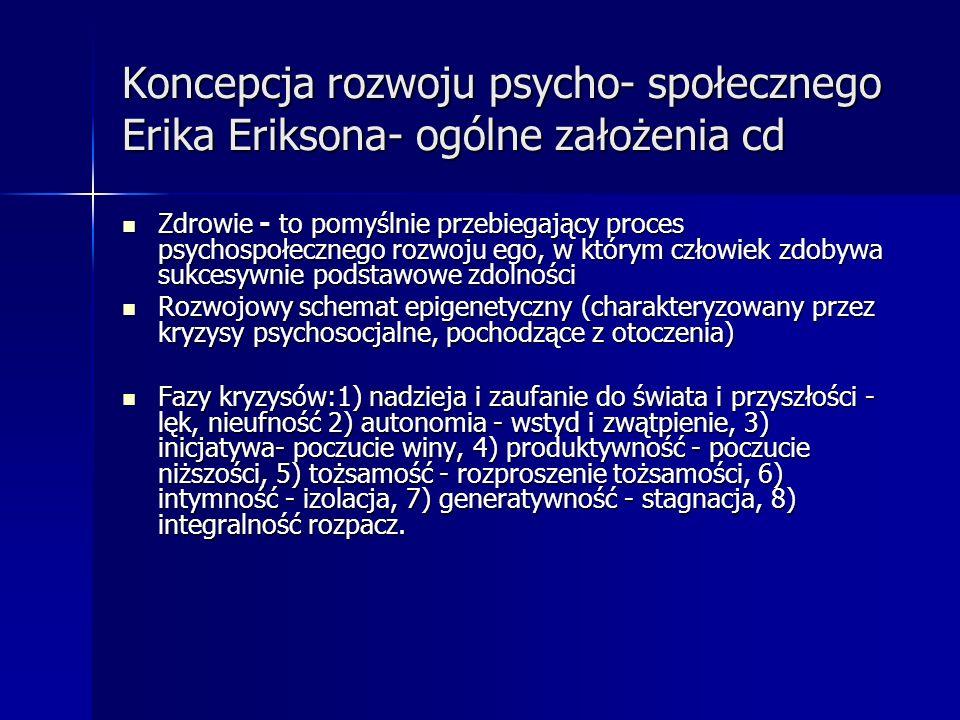 Koncepcja rozwoju psycho- społecznego Erika Eriksona- ogólne założenia cd Zdrowie - to pomyślnie przebiegający proces psychospołecznego rozwoju ego, w