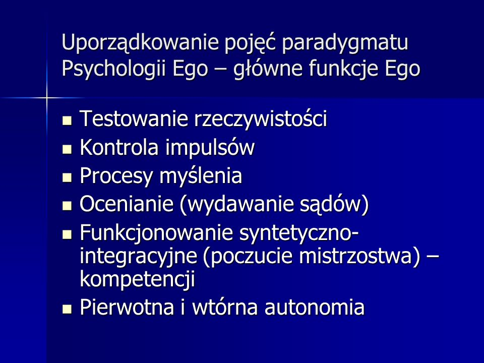 Uporządkowanie pojęć paradygmatu Psychologii Ego – główne funkcje Ego Testowanie rzeczywistości Testowanie rzeczywistości Kontrola impulsów Kontrola i