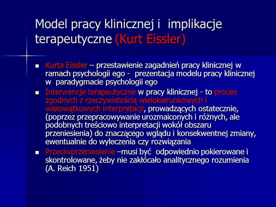 Model pracy klinicznej i implikacje terapeutyczne (Kurt Eissler) Kurta Eissler – przestawienie zagadnień pracy klinicznej w ramach psychologii ego - p