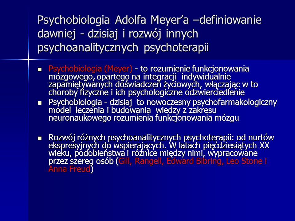 Psychobiologia Adolfa Meyera –definiowanie dawniej - dzisiaj i rozwój innych psychoanalitycznych psychoterapii Psychobiologia (Meyer) - to rozumienie