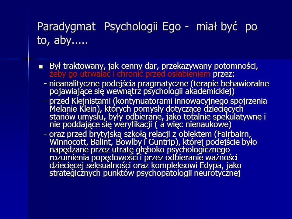 Paradygmat Psychologii Ego - miał być po to, aby..... Był traktowany, jak cenny dar, przekazywany potomności, żeby go utrwalać i chronić przed osłabie