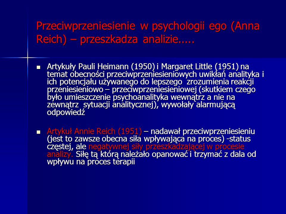 Przeciwprzeniesienie w psychologii ego (Anna Reich) – przeszkadza analizie..... Artykuły Pauli Heimann (1950) i Margaret Little (1951) na temat obecno