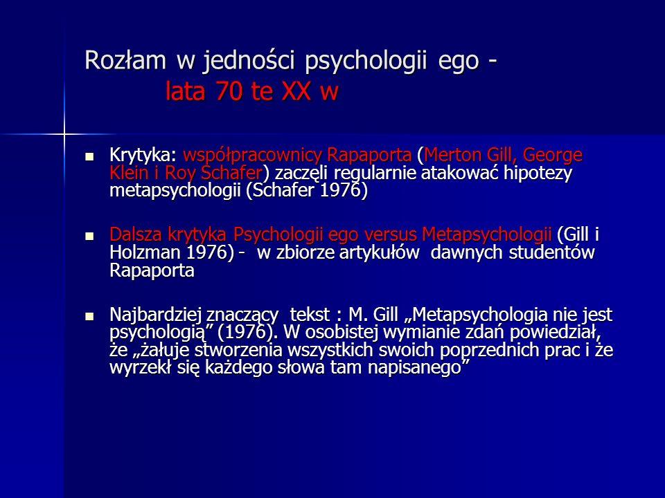 Rozłam w jedności psychologii ego - lata 70 te XX w Krytyka: współpracownicy Rapaporta (Merton Gill, George Klein i Roy Schafer) zaczęli regularnie at