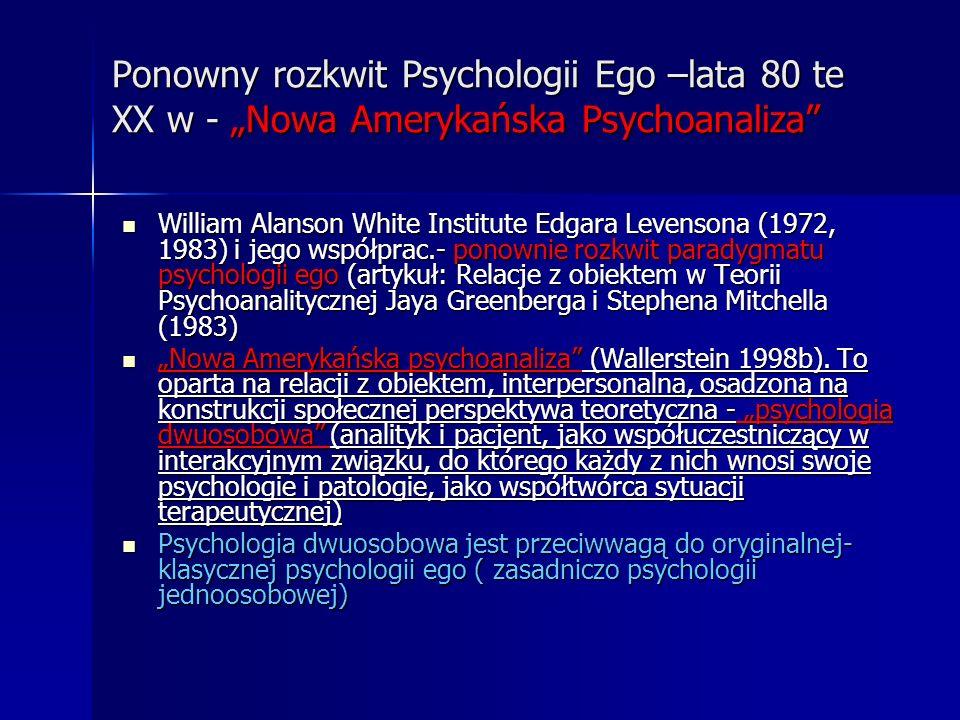 Ponowny rozkwit Psychologii Ego –lata 80 te XX w - Nowa Amerykańska Psychoanaliza William Alanson White Institute Edgara Levensona (1972, 1983) i jego