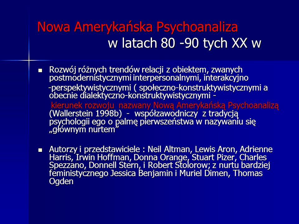 Nowa Amerykańska Psychoanaliza w latach 80 -90 tych XX w Rozwój różnych trendów relacji z obiektem, zwanych postmodernistycznymi interpersonalnymi, in