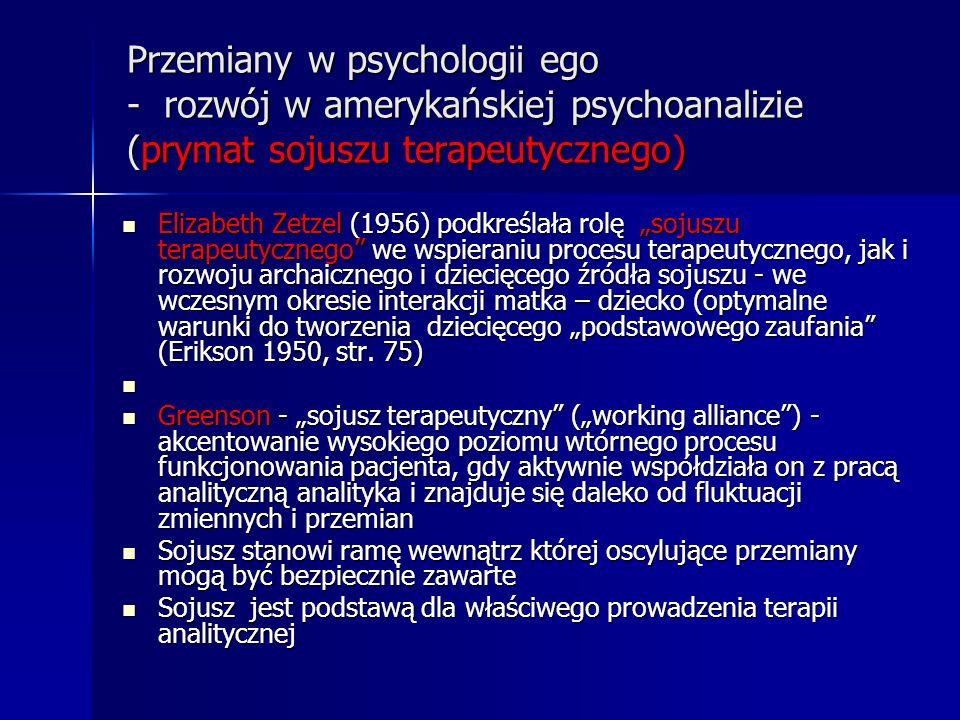 Przemiany w psychologii ego - rozwój w amerykańskiej psychoanalizie (prymat sojuszu terapeutycznego) Elizabeth Zetzel (1956) podkreślała rolę sojuszu