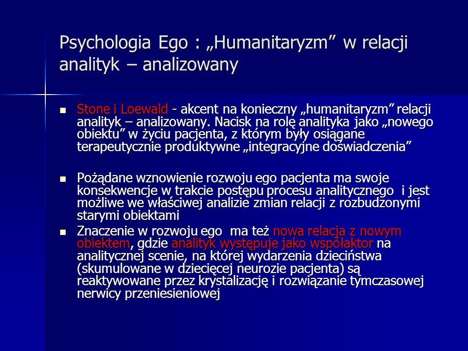 Psychologia Ego : Humanitaryzm w relacji analityk – analizowany Stone i Loewald - akcent na konieczny humanitaryzm relacji analityk – analizowany. Nac