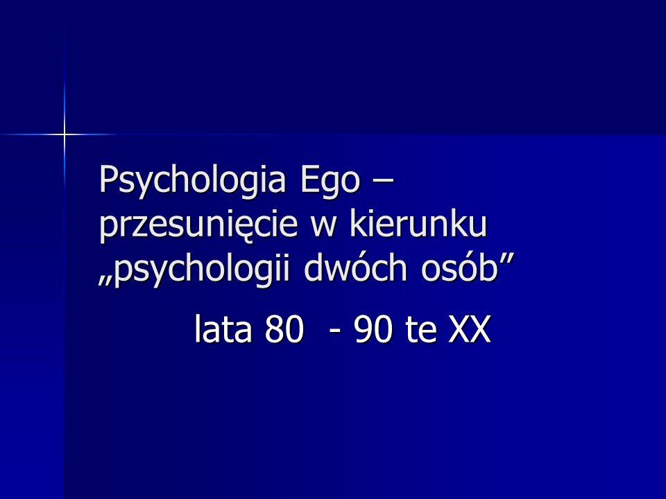 Psychologia Ego – przesunięcie w kierunku psychologii dwóch osób lata 80 - 90 te XX lata 80 - 90 te XX