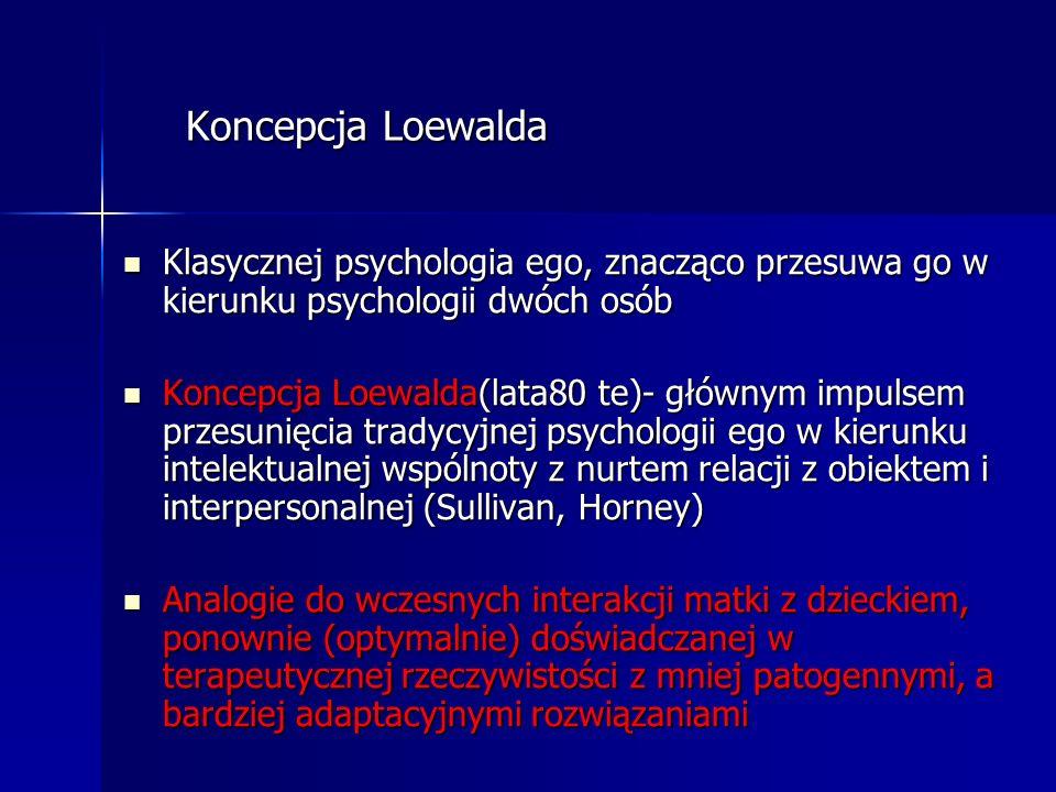 Koncepcja Loewalda Koncepcja Loewalda Klasycznej psychologia ego, znacząco przesuwa go w kierunku psychologii dwóch osób Klasycznej psychologia ego, z
