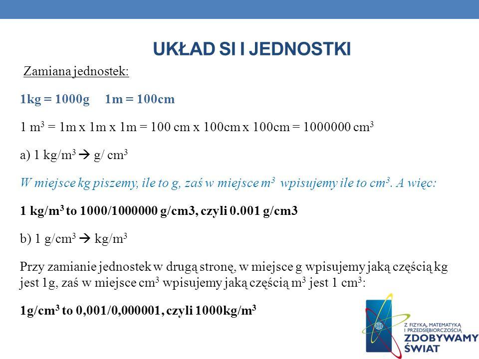 UKŁAD SI I JEDNOSTKI Zamiana jednostek: 1kg = 1000g 1m = 100cm 1 m 3 = 1m x 1m x 1m = 100 cm x 100cm x 100cm = 1000000 cm 3 a) 1 kg/m 3 g/ cm 3 W miej