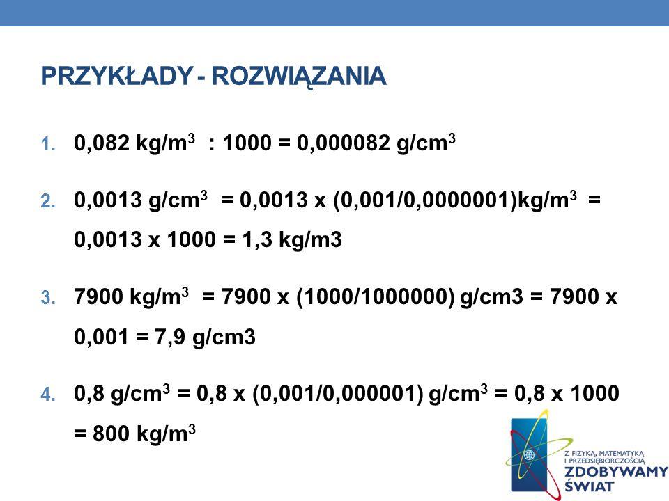 PRZYKŁADY - ROZWIĄZANIA 1. 0,082 kg/m 3 : 1000 = 0,000082 g/cm 3 2. 0,0013 g/cm 3 = 0,0013 x (0,001/0,0000001)kg/m 3 = 0,0013 x 1000 = 1,3 kg/m3 3. 79
