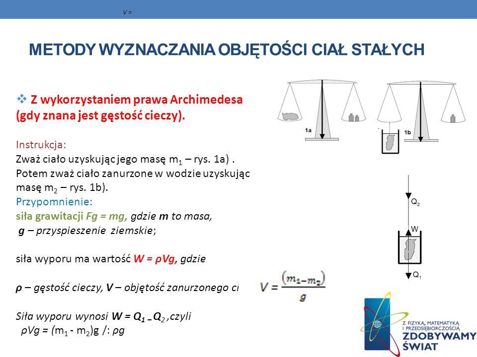 METODY WYZNACZANIA OBJĘTOŚCI CIAŁ STAŁYCH Z wykorzystaniem prawa Archimedesa (gdy znana jest gęstość cieczy). Instrukcja: Zważ ciało uzyskując jego ma